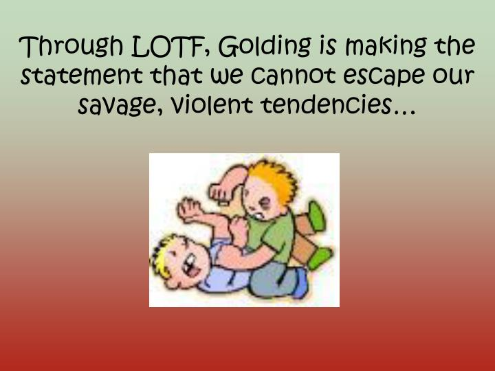 Through LOTF, Golding is making the statement that we cannot escape our
