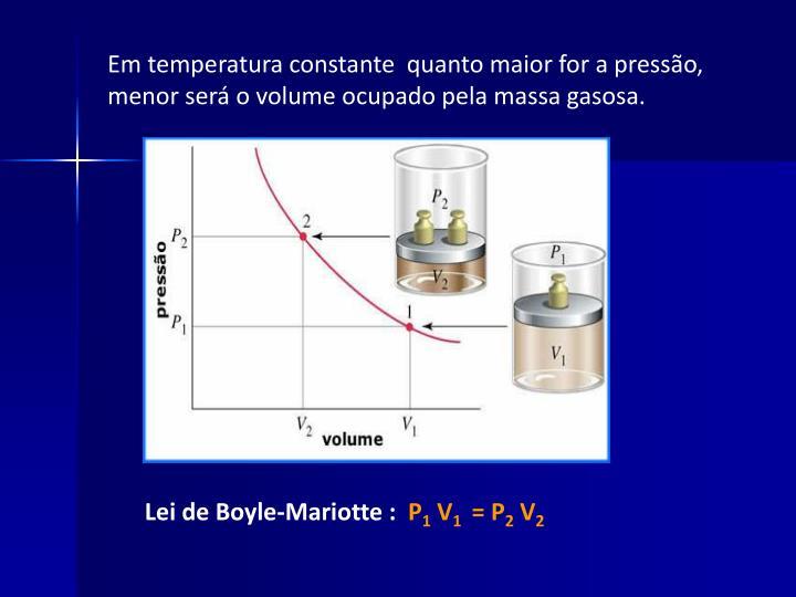 Em temperatura constante  quanto maior for a pressão, menor será o volume ocupado pela massa gasosa.