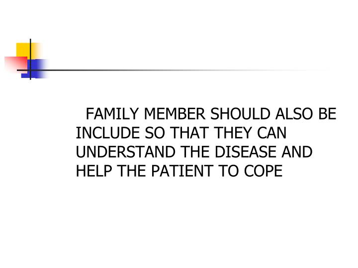 FAMILY MEMBER SHOULD ALSO BE INCLUDE SO THAT THEY CAN UNDERSTAND THE DISEASE AND HELP THE PATIENT TO COPE