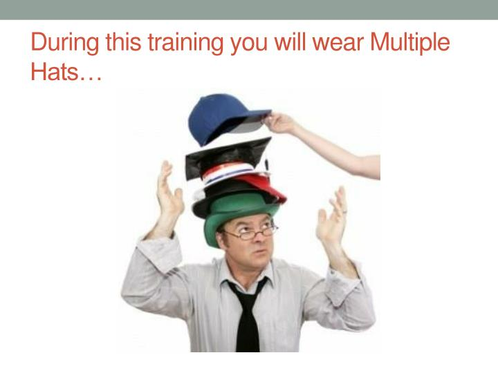 During this training you will wear Multiple Hats…