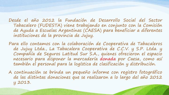 Desde el año 2012 la Fundación de Desarrollo Social del Sector Tabacalero (FUDESTA) viene trabajando en conjunto con la Comisión de Ayuda a Escuelas Argentinas (CAESA) para beneficiar a diferentes instituciones de la provincia de Jujuy.