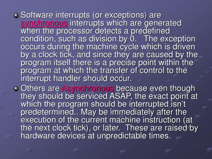 Software interrupts (or exceptions) are