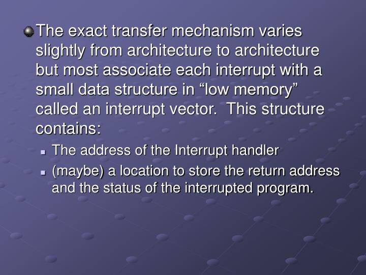 "The exact transfer mechanism varies slightly from architecture to architecture but most associate each interrupt with a small data structure in ""low memory"" called an interrupt vector.  This structure contains:"