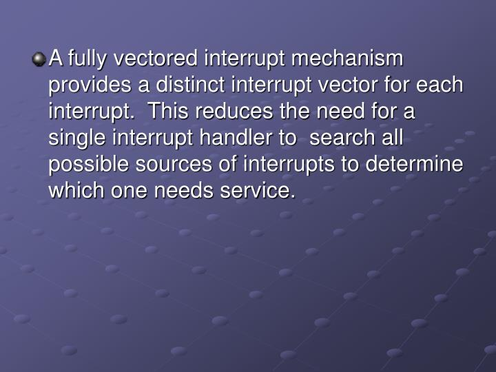A fully vectored interrupt mechanism provides a distinct interrupt vector for each interrupt.  This reduces the need for a single interrupt handler to  search all possible sources of interrupts to determine which one needs service.