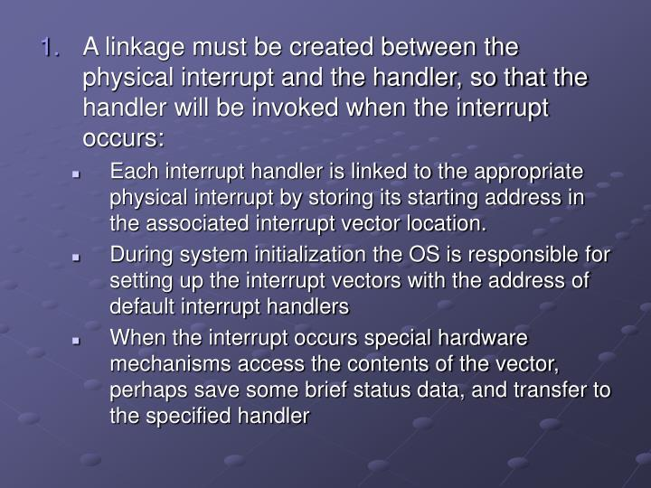 A linkage must be created between the physical interrupt and the handler, so that the handler will be invoked when the interrupt occurs:
