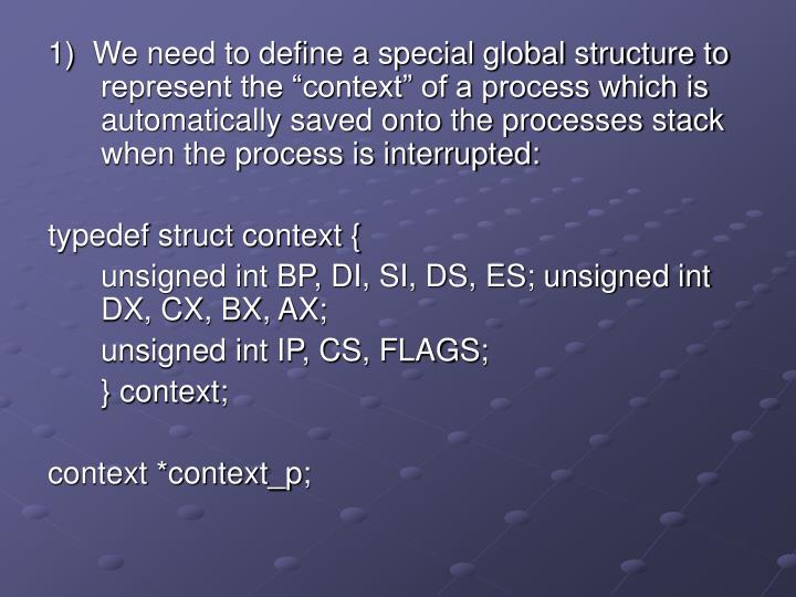 "1)  We need to define a special global structure to represent the ""context"" of a process which is automatically saved onto the processes stack when the process is interrupted:"