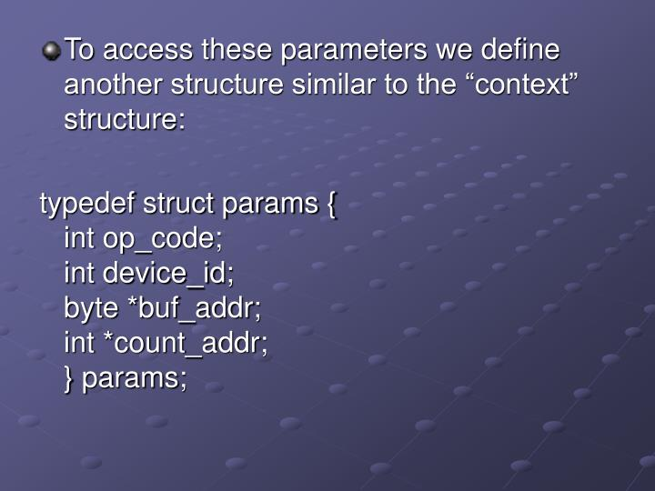"To access these parameters we define another structure similar to the ""context"" structure:"