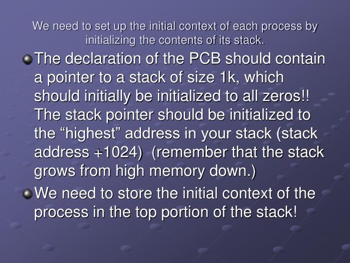 We need to set up the initial context of each process by initializing the contents of its stack.