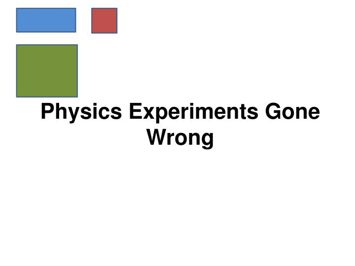 Physics Experiments Gone Wrong