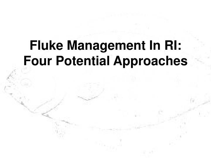 Fluke management in ri four potential approaches