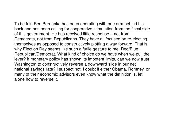 To be fair, Ben Bernanke has been operating with one arm behind his back and has been calling for cooperative stimulation from the fiscal side of this government. He has received little response  not from Democrats, not from Republicans. They have all focused on re-electing themselves as opposed to constructively plotting a way forward. That is why Election Day seems like such a futile gesture to me. Red/Blue; Republican/Democrat. What kind of choice do we have when we pull the lever? If monetary policy has shown its impotent limits, can we now trust Washington to constructively reverse a downward slide in our net national savings rate? I suspect not. I doubt if either Obama, Romney, or many of their economic advisors even know what the definition is, let alone how to reverse it.