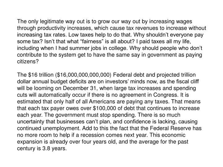 The only legitimate way out is to grow our way out by increasing wages through productivity increases, which cause tax revenues to increase without increasing tax rates. Low taxes help to do that. Why shouldnt everyone pay some tax? Isnt that what fairness is all about? I paid taxes all my life, including when I had summer jobs in college. Why should people who dont contribute to the system get to have the same say in government as paying citizens?