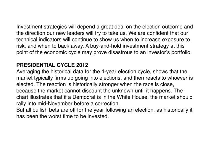 Investment strategies will depend a great deal on the election outcome and the direction our new leaders will try to take us. We are confident that our technical indicators will continue to show us when to increase exposure to risk, and when to back away. A buy-and-hold investment strategy at this point of the economic cycle may prove disastrous to an investors portfolio.