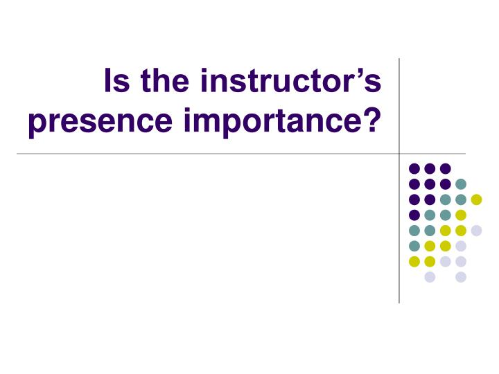 Is the instructor's presence importance?