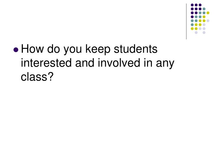 How do you keep students interested and involved in any class?