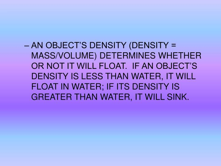 AN OBJECT'S DENSITY (DENSITY = MASS/VOLUME) DETERMINES WHETHER OR NOT IT WILL FLOAT.  IF AN OBJECT'S DENSITY IS LESS THAN WATER, IT WILL FLOAT IN WATER; IF ITS DENSITY IS GREATER THAN WATER, IT WILL SINK.