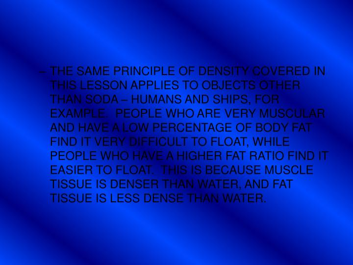 THE SAME PRINCIPLE OF DENSITY COVERED IN THIS LESSON APPLIES TO OBJECTS OTHER THAN SODA – HUMANS AND SHIPS, FOR EXAMPLE.  PEOPLE WHO ARE VERY MUSCULAR AND HAVE A LOW PERCENTAGE OF BODY FAT FIND IT VERY DIFFICULT TO FLOAT, WHILE PEOPLE WHO HAVE A HIGHER FAT RATIO FIND IT EASIER TO FLOAT.  THIS IS BECAUSE MUSCLE TISSUE IS DENSER THAN WATER, AND FAT TISSUE IS LESS DENSE THAN WATER.