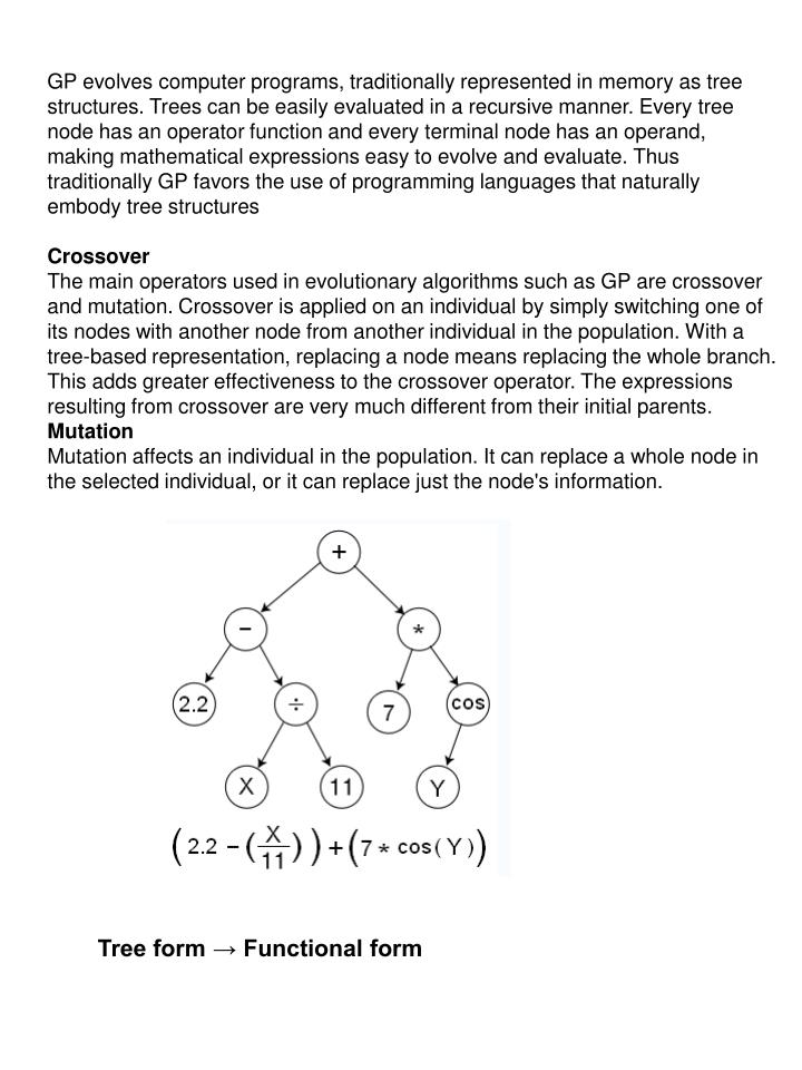 GP evolves computer programs, traditionally represented in memory as tree structures. Trees can be easily evaluated in a recursive manner. Every tree node has an operator function and every terminal node has an operand, making mathematical expressions easy to evolve and evaluate. Thus traditionally GP favors the use of programming languages that naturally embody tree structures
