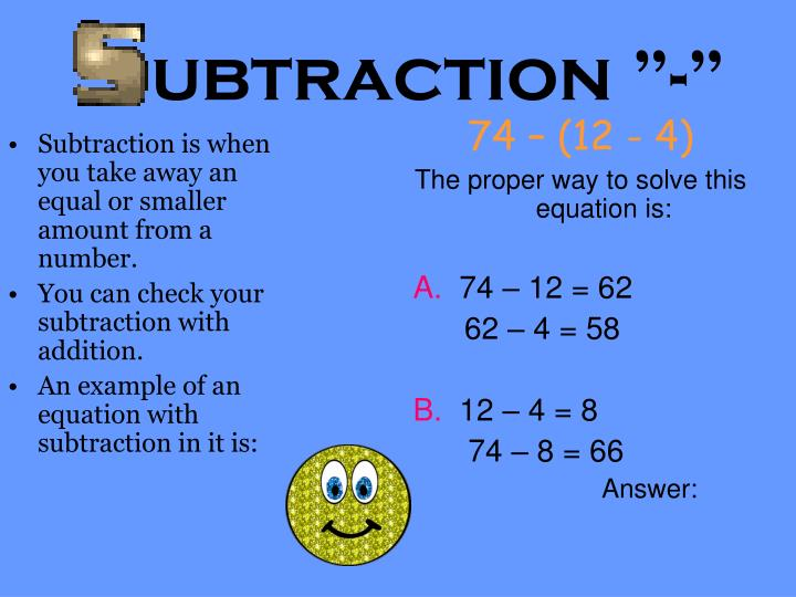Subtraction is when you take away an equal or smaller amount from a number.