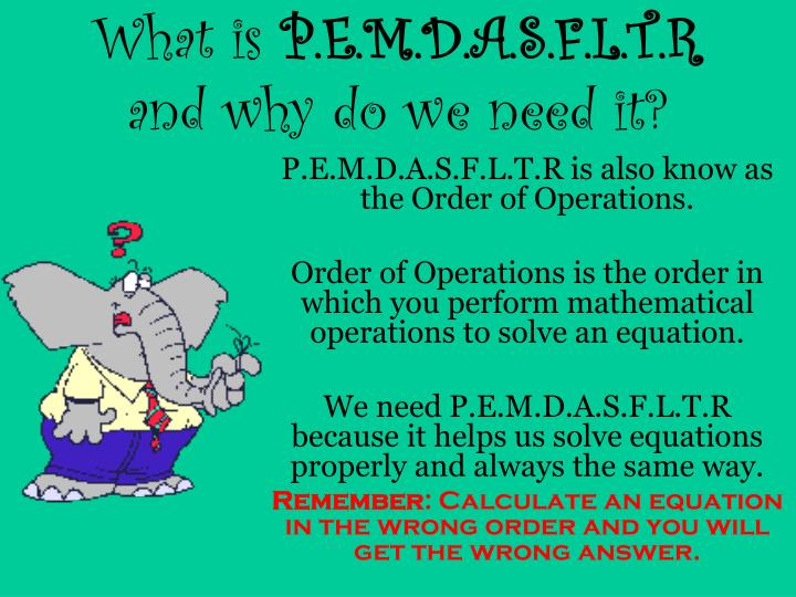 P.E.M.D.A.S.F.L.T.R is also know as the Order of Operations.