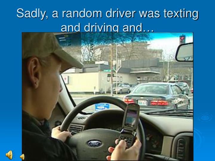 Sadly, a random driver was texting and driving and…
