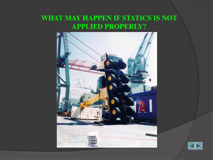 WHAT MAY HAPPEN IF STATICS IS NOT APPLIED PROPERLY?