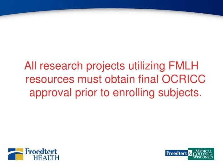 All research projects utilizing FMLH resources must obtain final OCRICC approval prior to enrolling subjects.