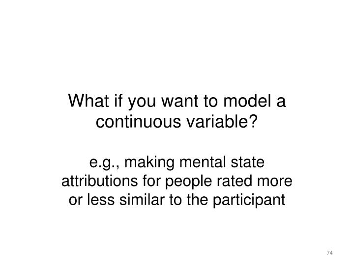 What if you want to model a continuous variable?