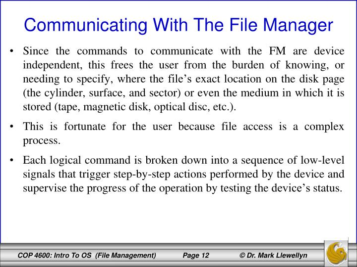 Since the commands to communicate with the FM are device independent, this frees the user from the burden of knowing, or needing to specify, where the file's exact location on the disk page (the cylinder, surface, and sector) or even the medium in which it is stored (tape, magnetic disk, optical disc, etc.).