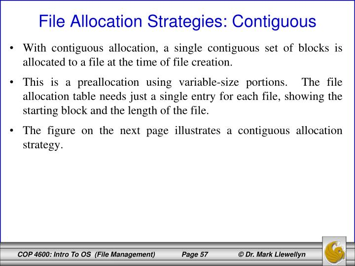With contiguous allocation, a single contiguous set of blocks is allocated to a file at the time of file creation.