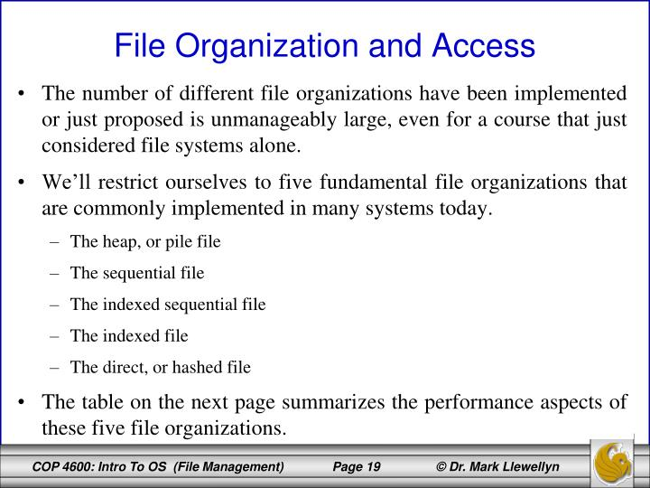 The number of different file organizations have been implemented or just proposed is unmanageably large, even for a course that just considered file systems alone.