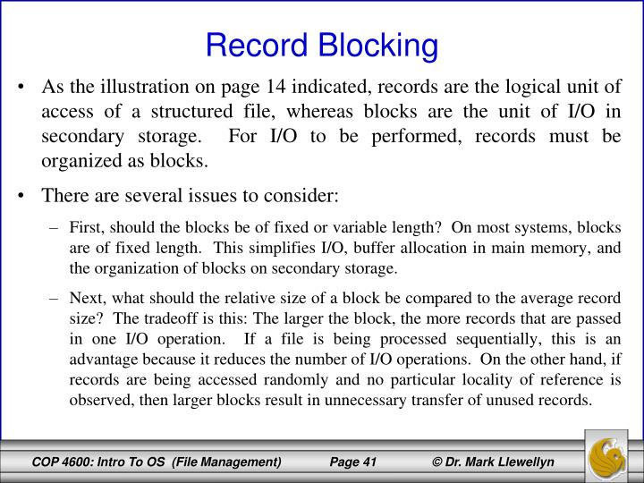 As the illustration on page 14 indicated, records are the logical unit of access of a structured file, whereas blocks are the unit of I/O in secondary storage.  For I/O to be performed, records must be organized as blocks.