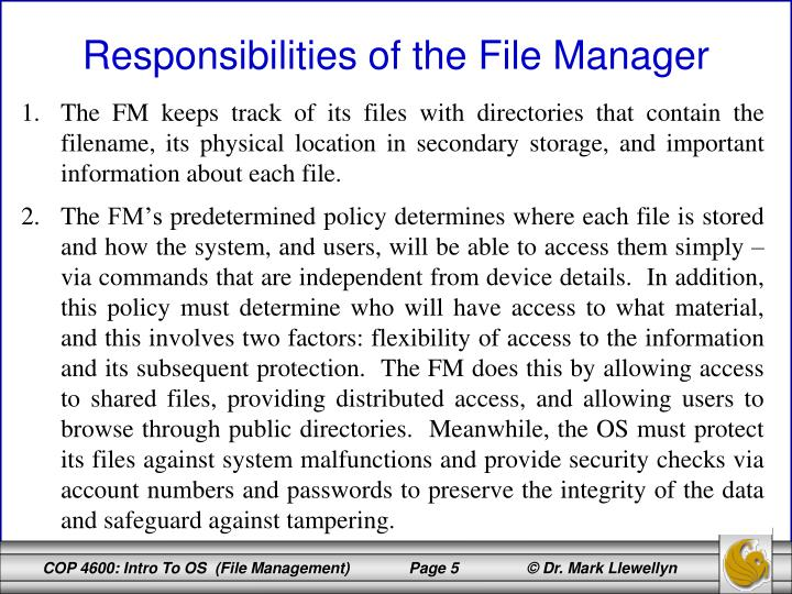 The FM keeps track of its files with directories that contain the filename, its physical location in secondary storage, and important information about each file.