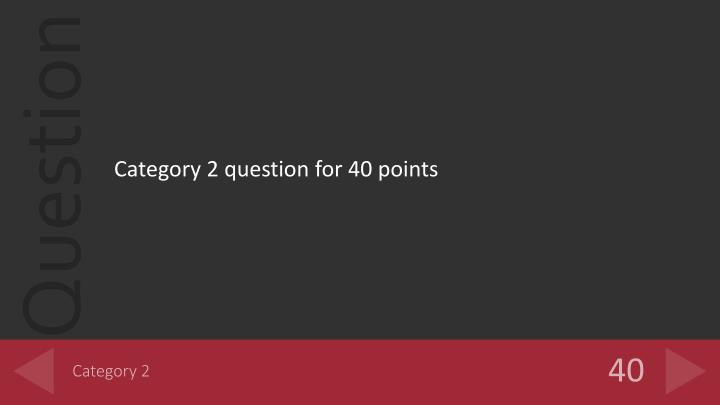 Category 2 question for 40 points