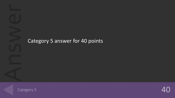 Category 5 answer for 40 points