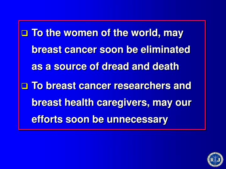 To the women of the world, may breast cancer soon be eliminated as a source of dread and death