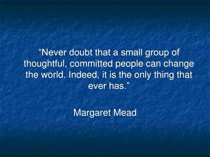 """Never doubt that a small group of thoughtful, committed people can change the world. Indeed, it is the only thing that ever has."""