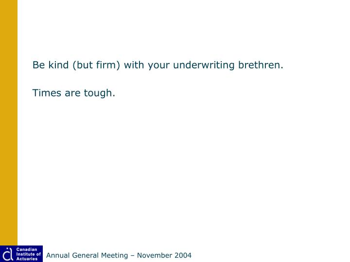 Be kind (but firm) with your underwriting brethren.