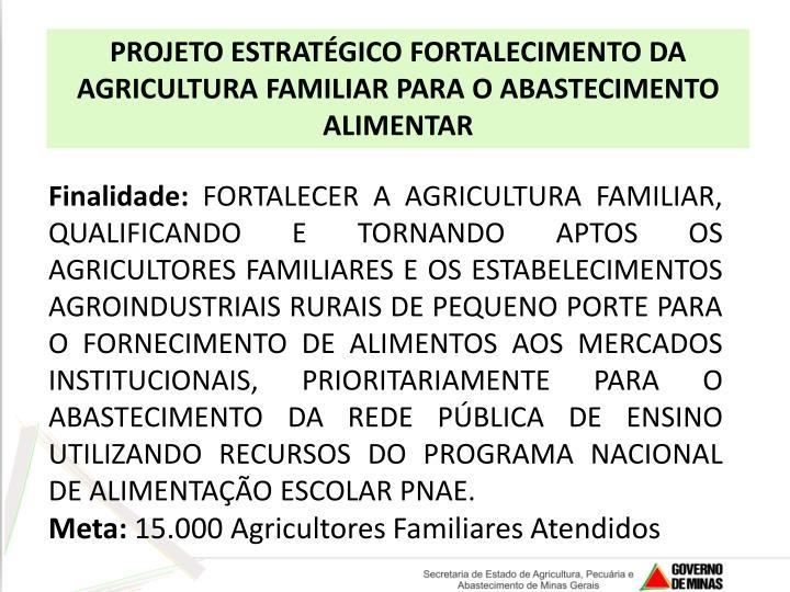 PROJETO ESTRATÉGICO FORTALECIMENTO DA AGRICULTURA FAMILIAR PARA O ABASTECIMENTO ALIMENTAR