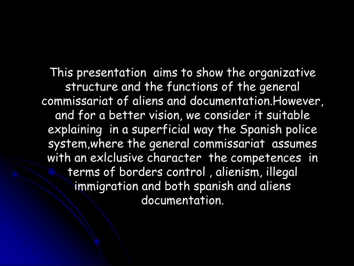 This presentation  aims to show the organizative structure and the functions of the general commissariat of aliens and documentation.However, and for a better vision, we consider it suitable  explaining  in a superficial way the Spanish police system,where the general commissariat  assumes with an exlclusive character  the competences  in  terms of borders control , alienism, illegal immigration and both spanish and aliens documentation.