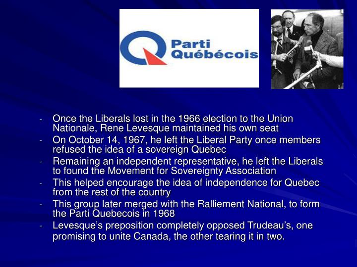 Once the Liberals lost in the 1966 election to the Union Nationale, Rene Levesque maintained his own seat