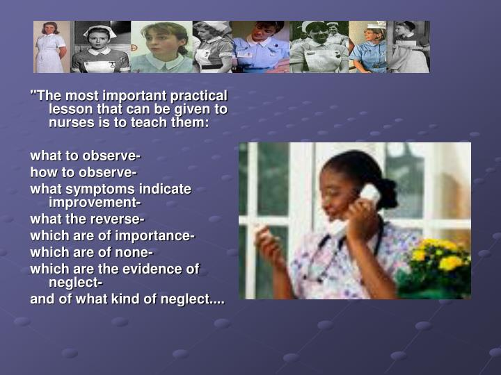 """The most important practical lesson that can be given to nurses is to teach them:"