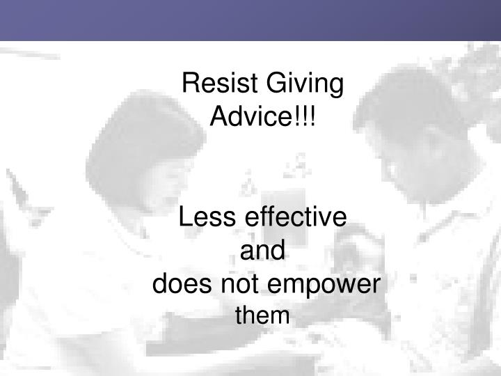 Resist Giving Advice!!!
