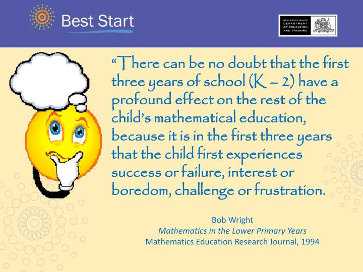 """There can be no doubt that the first three years of school (K – 2) have a profound effect on the rest of the child's mathematical education, because it is in the first three years that the child first experiences success or failure, interest or boredom, challenge or frustration."