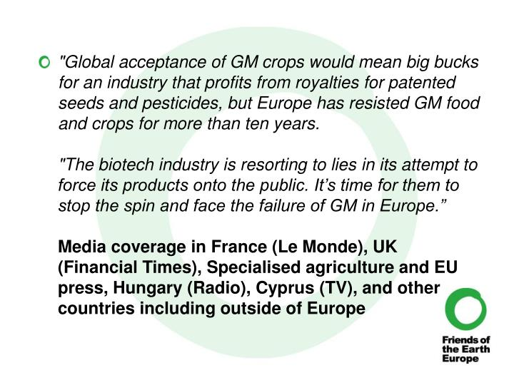 """Global acceptance of GM crops would mean big bucks for an industry that profits from royalties for patented seeds and pesticides, but Europe has resisted GM food and crops for more than ten years."