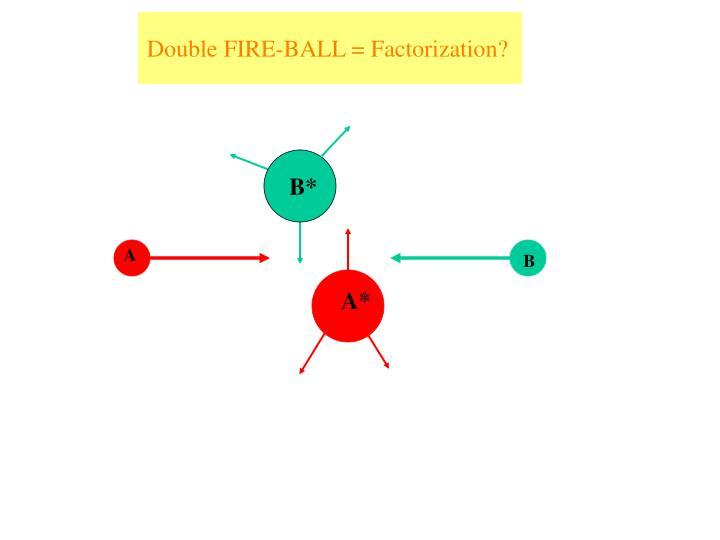 Double FIRE-BALL = Factorization?