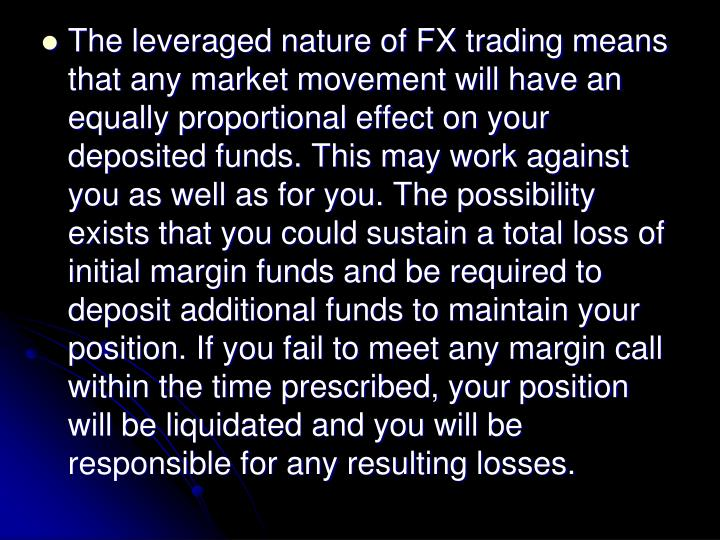 The leveraged nature of FX trading means that any market movement will have an equally proportional effect on your deposited funds. This may work against you as well as for you. The possibility exists that you could sustain a total loss of initial margin funds and be required to deposit additional funds to maintain your position. If you fail to meet any margin call within the time prescribed, your position will be liquidated and you will be responsible for any resulting losses.