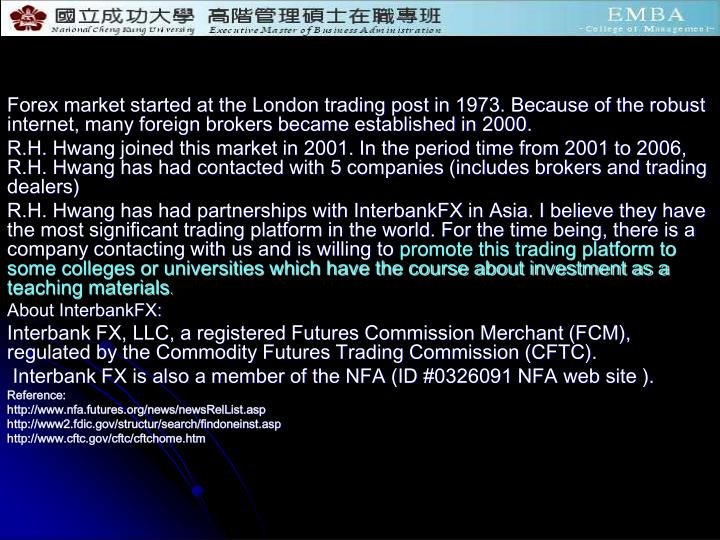 Forex market started at the London trading post in 1973. Because of the robust internet, many foreig...