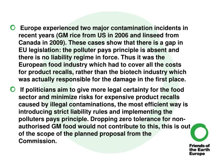 Europe experienced two major contamination incidents in recent years (GM rice from US in 2006 and linseed from Canada in 2009). These cases show that there is a gap in EU legislation: the polluter pays principle is absent and there is no liability regime in force. Thus it was the European food industry which had to cover all the costs for product recalls, rather than the biotech industry which was actually responsible for the damage in the first place.