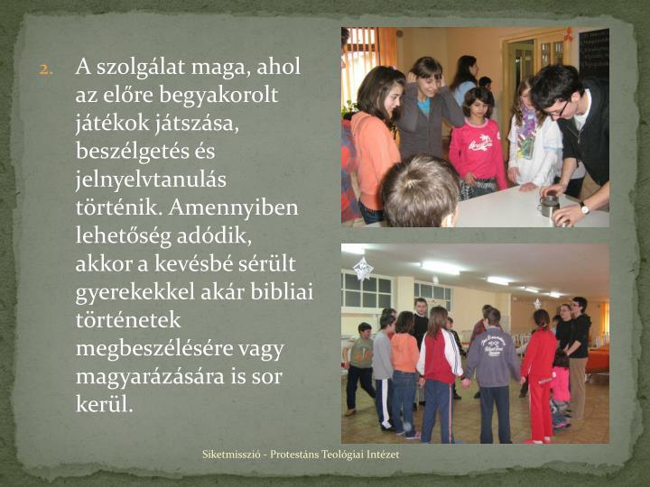 A szolgálat maga, ahol az előre begyakorolt játékok játszása, beszélgetés és jelnyelvtanulás történik. Amennyiben lehetőség adódik, akkor a kevésbé sérült gyerekekkel akár bibliai történetek megbeszélésére vagy magyarázására is